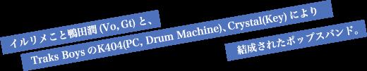 イルリメこと鴨田潤(Vo, Gt)と、Traks BoysのK404(PC, Drum Machine)、Crystal(Key)により結成されたポップスバンド。